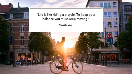 "Life is like riding a bicycle. To keep your balance you must keep moving."" 1 - To Find a Work Life Balance, Trust"